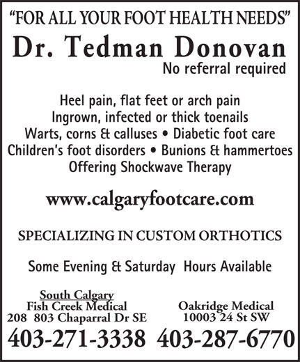 Dr Donovan Tedman (403-271-3338) - Display Ad - Children s foot disorders   Bunions & hammertoes Offering Shockwave Therapy www.calgaryfootcare.com Some Evening & Saturday  Hours Available South Calgary Fish Creek Medical 10003 24 St SW 208  803 Chaparral Dr SE 403-271-3338 403-287-6770 Oakridge Medical Dr. Tedman Donovan No referral required Heel pain, flat feet or arch pain Ingrown, infected or thick toenails Warts, corns & calluses   Diabetic foot care