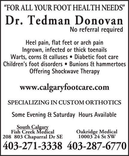 Dr  Donovan Tedman (403-271-3338) - Display Ad - Dr. Tedman Donovan No referral required Heel pain, flat feet or arch pain Ingrown, infected or thick toenails Warts, corns & calluses   Diabetic foot care Children s foot disorders   Bunions & hammertoes Offering Shockwave Therapy www.calgaryfootcare.com Some Evening & Saturday  Hours Available South Calgary Oakridge Medical Fish Creek Medical 10003 24 St SW 208  803 Chaparral Dr SE 403-271-3338 403-287-6770 Ingrown, infected or thick toenails Warts, corns & calluses   Diabetic foot care Children s foot disorders   Bunions & hammertoes Offering Shockwave Therapy www.calgaryfootcare.com Some Evening & Saturday  Hours Available South Calgary Oakridge Medical Fish Creek Medical 10003 24 St SW 208  803 Chaparral Dr SE 403-271-3338 403-287-6770 Dr. Tedman Donovan Heel pain, flat feet or arch pain No referral required