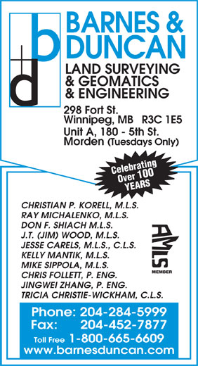 Barnes & Duncan Land Surveying & Engineering (204-284-5999) - Display Ad - BARNES & DUNCAN LAND SURVEYING & GEOMATICS & ENGINEERING 298 Fort St. Winnipeg, MB   R3C 1E5 Unit A, 180 - 5th St. Morden (Tuesdays Only) Celebrating Over 100 YEARS CHRISTIAN P. KORELL, M.L.S. RAY MICHALENKO, M.L.S. DON F. SHIACH M.L.S. J.T. (JIM) WOOD, M.L.S. JESSE CARELS, M.L.S., C.L.S. KELLY MANTIK, M.L.S. MIKE SIPPOLA, M.L.S. MEMBER CHRIS FOLLETT, P. ENG. JINGWEI ZHANG, P. ENG. TRICIA CHRISTIE-WICKHAM, C.L.S. Fax:      204-452-7877 Toll Free 1-800-665-6609 www.barnesduncan.com Phone: 204-284-5999 BARNES & DUNCAN LAND SURVEYING & GEOMATICS & ENGINEERING 298 Fort St. Winnipeg, MB   R3C 1E5 Unit A, 180 - 5th St. Morden (Tuesdays Only) Celebrating Over 100 YEARS CHRISTIAN P. KORELL, M.L.S. RAY MICHALENKO, M.L.S. DON F. SHIACH M.L.S. J.T. (JIM) WOOD, M.L.S. JESSE CARELS, M.L.S., C.L.S. KELLY MANTIK, M.L.S. MIKE SIPPOLA, M.L.S. MEMBER CHRIS FOLLETT, P. ENG. JINGWEI ZHANG, P. ENG. TRICIA CHRISTIE-WICKHAM, C.L.S. Phone: 204-284-5999 Fax:      204-452-7877 Toll Free 1-800-665-6609 www.barnesduncan.com
