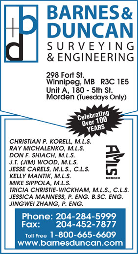 Barnes & Duncan Land Surveying & Engineering (204-284-5999) - Display Ad - & ENGINEERING 298 Fort St. Winnipeg, MB   R3C 1E5 Unit A, 180 - 5th St. Morden (Tuesdays Only) Celebrating Over 100 YEARS CHRISTIAN P. KORELL, M.L.S. RAY MICHALENKO, M.L.S. DON F. SHIACH, M.L.S. J.T. (JIM) WOOD, M.L.S. JESSE CARELS, M.L.S., C.L.S. KELLY MANTIK, M.L.S. MEMBER MIKE SIPPOLA, M.L.S. TRICIA CHRISTIE-WICKHAM, M.L.S., C.L.S. JESSICA MANNESS, P. ENG. B.SC. ENG. JINGWEI ZHANG, P. ENG. Phone: 204-284-5999 Fax:      204-452-7877 Toll Free 1-800-665-6609 www.barnesduncan.com BARNES & DUNCAN SURVEYING