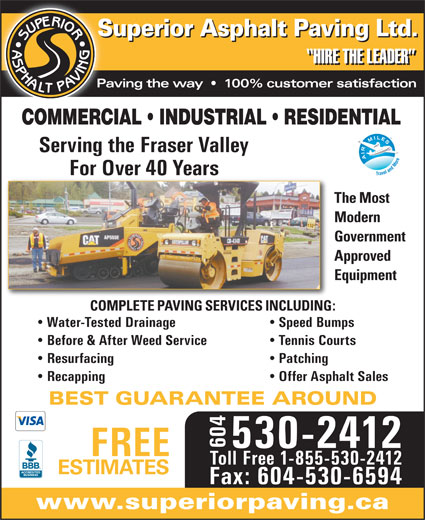 Superior Asphalt Paving Ltd (604-530-2412) - Display Ad - Water-Tested Drainage Speed Bumps Before & After Weed Service Tennis Courts Resurfacing Patching Recapping Offer Asphalt Sales BEST GUARANTEE AROUND 604 530-2412 FREE Toll Free 1-855-530-2412 ESTIMATES Fax: 604-530-6594 www.superiorpaving.ca COMPLETE PAVING SERVICES INCLUDING: Superior Asphalt Paving Ltd. HIRE THE LEADER COMMERCIAL   INDUSTRIAL   RESIDENTIAL Paving the way     100% customer satisfaction Serving the Fraser Valley For Over 40 Years The Most Modern Government Approved Equipment