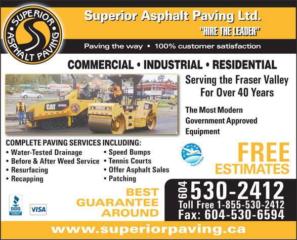 Superior Asphalt Paving Ltd (604-530-2412) - Display Ad - Superior Asphalt Paving Ltd. HIRE THE LEADER Paving the way     100% customer satisfaction COMMERCIAL   INDUSTRIAL   RESIDENTIAL Serving the Fraser Valley For Over 40 Years The Most Modern Government Approved Equipment COMPLETE PAVING SERVICES INCLUDING: Speed Bumps Water-Tested Drainage FREE Tennis Courts Before & After Weed Service Offer Asphalt Sales Resurfacing ESTIMATES Patching Recapping BEST 604 530-2412 GUARANTEE Toll Free 1-855-530-2412 AROUND Fax: 604-530-6594 www.superiorpaving.ca
