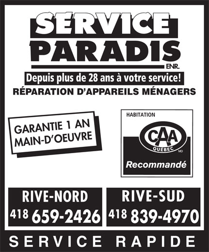 Service Paradis Enr (418-839-4970) - Display Ad - Depuis plus de 28 ans à votre service! RÉPARATION D APPAREILS MÉNAGERS GARANTIE 1 AN RIVE-SUD RIVE-NORD 418 659-2426 839-4970 SERVICE RAPIDE MAIN-D OEUVRE