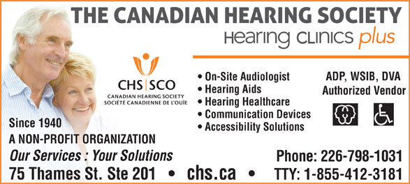 The Canadian Hearing Society (519-354-9347) - Annonce illustrée======= - Accessibility Solutions A NON-PROFIT ORGANIZATION Our Services : Your Solutions Phone: 226-798-1031 75 Thames St. Ste 201       chs.ca TTY: 1-855-412-3181 Authorized Vendor ADP, WSIB, DVA On-Site Audiologist Hearing Aids Hearing Healthcare Communication Devices Since 1940