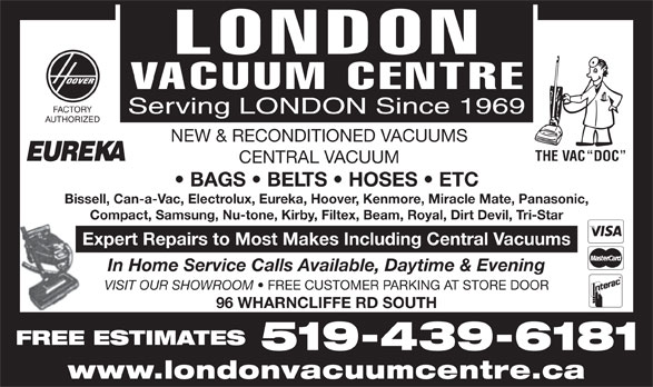 London Vacuum Centre (519-439-6181) - Display Ad - FACTORY Serving LONDON Since 1969 AUTHORIZED NEW & RECONDITIONED VACUUMS THE VAC  DOC CENTRAL VACUUM BAGS   BELTS   HOSES   ETC Bissell, Can-a-Vac, Electrolux, Eureka, Hoover, Kenmore, Miracle Mate, Panasonic, Compact, Samsung, Nu-tone, Kirby, Filtex, Beam, Royal, Dirt Devil, Tri-Star Expert Repairs to Most Makes Including Central Vacuums In Home Service Calls Available, Daytime & Evening VISIT OUR SHOWROOM FREE CUSTOMER PARKING AT STORE DOOR 96 WHARNCLIFFE RD SOUTH FREE ESTIMATES 519-439-6181 www.londonvacuumcentre.ca