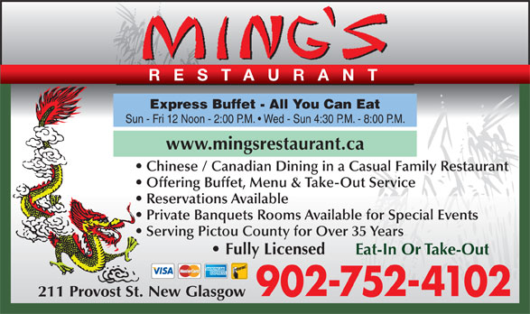 Ming's Restaurant (902-752-4102) - Annonce illustrée======= - Express Buffet - All You Can Eat Sun - Fri 12 Noon - 2:00 P.M.   Wed - Sun 4:30 P.M. - 8:00 P.M. www.mingsrestaurant.ca RESTAURANT Chinese / Canadian Dining in a Casual Family Restaurant Offering Buffet, Menu & Take-Out Service Reservations Available Private Banquets Rooms Available for Special Events Serving Pictou County for Over 35 Years Fully Licensed Eat-In Or Take-Out 902-752-4102 211 Provost St. New Glasgow