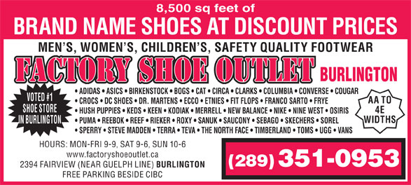 Factory Shoe Outlet (905-632-9688) - Display Ad - 8,500 sq feet of BRAND NAME SHOES AT DISCOUNT PRICES MEN S, WOMEN S, CHILDREN S, SAFETY QUALITY FOOTWEAR FACTORY SHOE OUTLET BURLINGTON ADIDAS   ASICS   BIRKENSTOCK   BOGS   CAT   CIRCA   CLARKS   COLUMBIA   CONVERSE   COUGAR VOTED #1 AA TO CROCS   DC SHOES   DR. MARTENS   ECCO   ETNIES   FIT FLOPS   FRANCO SARTO   FRYE SHOE STORE 4E HUSH PUPPIES   KEDS   KEEN   KODIAK   MERRELL   NEW BALANCE   NIKE   NINE WEST   OSIRIS WIDTHS PUMA   REEBOK   REEF   RIEKER   ROXY   SANUK   SAUCONY   SEBAGO   SKECHERS   SOREL IN BURLINGTON SPERRY   STEVE MADDEN   TERRA   TEVA   THE NORTH FACE   TIMBERLAND   TOMS   UGG   VANS HOURS: MON-FRI 9-9, SAT 9-6, SUN 10-6 www.factoryshoeoutlet.ca (289) 351-0953 2394 FAIRVIEW (NEAR GUELPH LINE) BURLINGTON FREE PARKING BESIDE CIBC