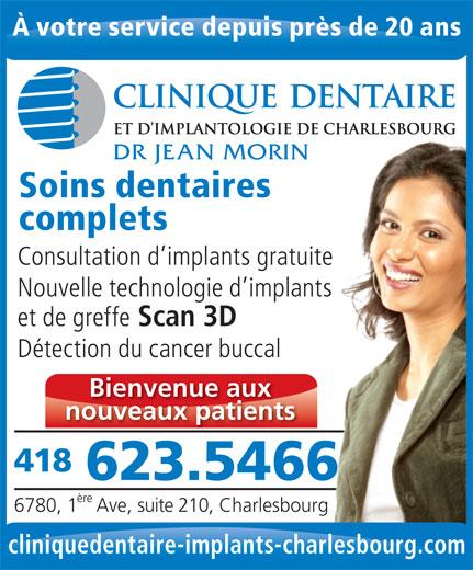 Clinique Dentaire & D'Implantologie (418-623-5466) - Annonce illustrée======= - Soins dentaires complets Consultation d implants gratuitete Nouvelle technologie d implantsants et de greffe Scan 3D Détection du cancer buccal Bienvenue aux nouveaux patients 418 623.54666 ère 6780, 1 Ave, suite 210, Charlesbourg cliniquedentaire-implants-charlesbourg.com À votre service depuis près de 20 ans DR JEAN MORIN