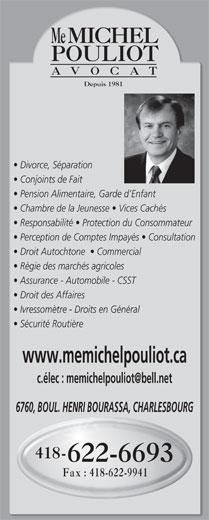 Pouliot Michel (418-622-6693) - Display Ad - Régie des marchés agricoles Assurance - Automobile - CSST Droit des Affaires Ivressomètre - Droits en Général Sécurité Routière www.memichelpouliot.ca 6760, BOUL. HENRI BOURASSA, CHARLESBOURG 418- 622-6693 Fax : 418-622-9941 Me MICHEL POULIOT AVO CAT Depuis 1981 Divorce, Séparation Conjoints de Fait Pension Alimentaire, Garde d Enfant Chambre de la Jeunesse   Vices Cachés Responsabilité   Protection du Consommateur Perception de Comptes Impayés   Consultation Droit Autochtone    Commercial