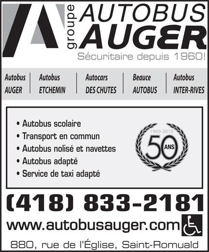 Autobus Auger Inc (418-833-2181) - Annonce illustrée======= - AUTOBUS roup AU Sécuritaire depuis 1960! AutobusBeauceAutocarsAutobusAutobus INTER-RIVESAUTOBUSDES CHUTESETCHEMINAUGER Autobus scolaire Transport en commun Autobus nolisé et navettes Autobus adapté Service de taxi adapté (418) 833-2181 www.autobusauger.com 880, rue de l Église, Saint-Romuald