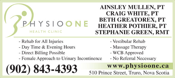 Physio One Health Clinic (902-843-4393) - Display Ad - AINSLEY MULLEN, PT CRAIG WHITE, PT BETH GREATOREX, PT HEATHER POTHIER, PT STEPHANIE GREEN, RMT - Rehab for All Injuries - Vestibular Rehab - Day Time & Evening Hours - Massage Therapy - Direct Billing Possible - WCB Approved - Female Approach to Urinary Incontinence - No Referral Necessary www.physioone.ca (902) 843-4393 510 Prince Street, Truro, Nova Scotia