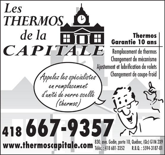 Les Thermos de la Capitale (418-667-9357) - Display Ad - Garantie 10 ansGarantie 10 ans Remplacement de thermos Changement de mécanisme Changement de coupe-froid de Changementcoupe-froid Appelez les spécialistes en remplacement d unité de verre scellé (thermos) 418 667-9357 830, ave. Godin, porte 10, Québec, (Qc) G1M 2X9 www.thermoscapitale.com Téléc. : 418 681-3352        R.B.Q. : 5594-3187-01 Thermos