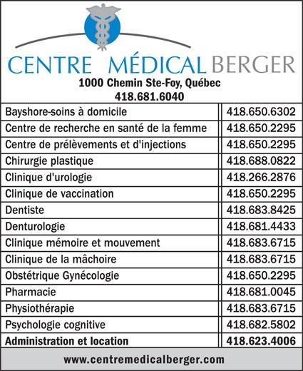 Centre Médical Berger (418-681-6040) - Annonce illustrée======= - www.centremedicalberger.com Administration et location 418.623.4006 BERGER CENTRE MÉDICAL 1000 Chemin Ste-Foy, Québec 418.681.6040 Bayshore-soins à domicile 418.650.6302 Centre de recherche en santé de la femme 418.650.2295 Centre de prélèvements et d'injections 418.650.2295 Chirurgie plastique 418.688.0822 Clinique d'urologie 418.266.2876 Clinique de vaccination 418.650.2295 Dentiste 418.683.8425 Denturologie 418.681.4433 Clinique mémoire et mouvement 418.683.6715 Clinique de la mâchoire 418.683.6715 Obstétrique Gynécologie 418.650.2295 Pharmacie 418.681.0045 Physiothérapie 418.683.6715 Psychologie cognitive 418.682.5802