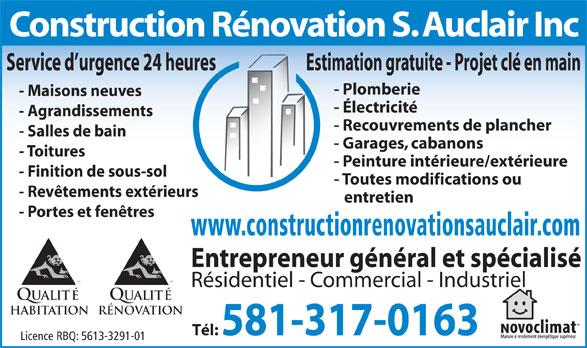 Construction Rénovation S Auclair Inc (418-265-1350) - Annonce illustrée======= - Qualité HabitationRÉNOVATION Tél: 581-317-0163 Licence RBQ: 5613-3291-01 Construction Rénovation S. Auclair Inc Service d urgence 24 heures Estimation gratuite - Projet clé en main - Électricité - Agrandissements - Recouvrements de plancher - Salles de bain - Garages, cabanons - Toitures - Peinture intérieure/extérieure - Finition de sous-sol - Toutes modifications ou - Revêtements extérieurs entretien - Portes et fenêtres www.constructionrenovationsauclair.com Entrepreneur général et spécialisé MD Résidentiel - Commercial - Industriel - Plomberie - Maisons neuves