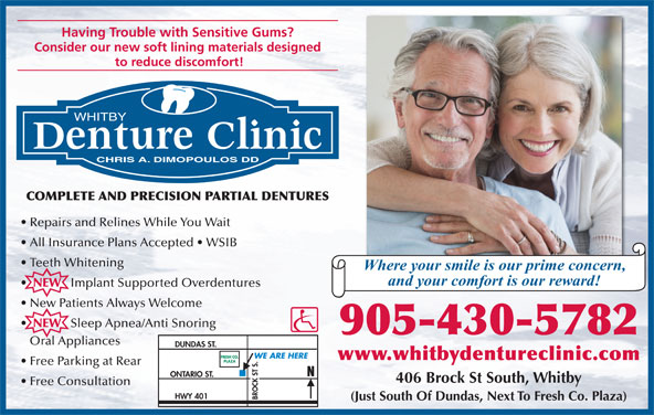 Whitby Denture Clinic (905-430-5782) - Annonce illustrée======= - Having Trouble with Sensitive Gums? Consider our new soft lining materials designed to reduce discomfort! WHITBY CHRIS A. DIMOPOULOS DD COMPLETE AND PRECISION PARTIAL DENTURES Repairs and Relines While You Wait All Insurance Plans Accepted   WSIB Teeth Whitening Where your smile is our prime concern, and your comfort is our reward! Implant Supported Overdentures New Patients Always Welcome NEW Sleep Apnea/Anti Snoring 905-430-5782 Oral Appliances DUNDAS ST. FRESH CO. WE ARE HERE www.whitbydentureclinic.com PLAZA Free Parking at Rear ONTARIO ST. 406 Brock St South, Whitby Free Consultation HWY 401 BROCK ST S. (Just South Of Dundas, Next To Fresh Co. Plaza) NEW