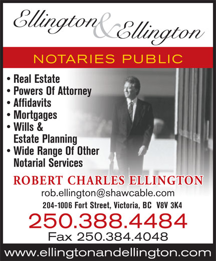 Ellington & Ellington Notary Public (250-388-4484) - Annonce illustrée======= - Ellington & Ellington NOTARIES PUBLIC Real Estate Powers Of Attorney Affidavits Mortgages Wills & Estate Planning Wide Range Of Other Notarial Services ROBERT CHARLES ELLINGTON 204-1006 Fort Street, Victoria, BC  V8V 3K4 250.388.4484 Fax 250.384.4048 www.ellingtonandellington.com Ellington & Ellington NOTARIES PUBLIC Real Estate Powers Of Attorney Affidavits Mortgages Wills & Estate Planning Wide Range Of Other Notarial Services ROBERT CHARLES ELLINGTON 204-1006 Fort Street, Victoria, BC  V8V 3K4 250.388.4484 Fax 250.384.4048 www.ellingtonandellington.com