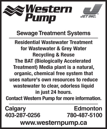 Western Pump (403-287-0256) - Annonce illustrée======= - Western Pump Sewage Treatment Systems Residential Wastewater Treatment for Wastewater & Grey Water Recycling & Reuse The BAT (Biologically Accelerated Treatment) Media plant is a natural, organic, chemical free system that uses nature's own resources to reduce wastewater to clear, odorless liquid in just 24 hours. Contact Western Pump for more information. Calgary Edmonton 403-287-0256 780-487-5100 www.westernpump.ca
