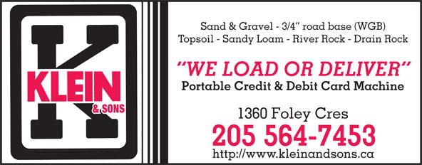 Klein R F & Sons Ltd (250-564-7453) - Annonce illustrée======= - Sand & Gravel - 3/4  road base (WGB) Topsoil - Sandy Loam - River Rock - Drain Rock WE LOAD OR DELIVER Portable Credit & Debit Card Machine 1360 Foley Cres 205 564-7453 http://www.kleinandsons.ca