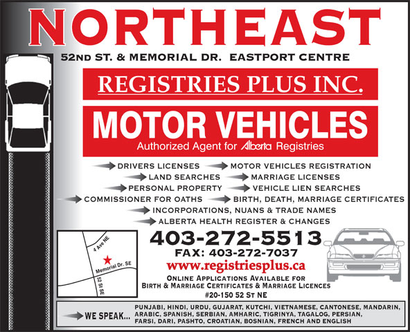 Registries Plus Inc (403-272-5513) - Display Ad - 52nd ST. & MEMORIAL DR.  EASTPORT CENTRE REGISTRIESPLUSINC. DRIVERS LICENSES            MOTOR VEHICLES REGISTRATION LAND SEARCHES            MARRIAGE LICENSES PERSONAL PROPERTY            VEHICLE LIEN SEARCHES COMMISSIONER FOR OATHS            BIRTH, DEATH, MARRIAGE CERTIFICATES INCORPORATIONS, NUANS & TRADE NAMES ALBERTA HEALTH REGISTER & CHANGES 403-272-5513 4 Ave NE FAX: 403-272-7037 www.registriesplus.ca 52 St SEMemorial Dr. SE Online Applications Available for Birth & Marriage Certificates & Marriage Licences #20-150 52 St NE PUNJABI, HINDI, URDU, GUJARAT, KUTCHI, VIETNAMESE, CANTONESE, MANDARIN, ARABIC, SPANISH, SERBIAN, AMHARIC, TIGRINYA, TAGALOG, PERSIAN, WE SPEAK... FARSI, DARI, PASHTO, CROATIAN, BOSNIAN, FRENCH AND ENGLISH