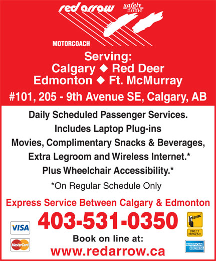 Red Arrow (403-531-0350) - Display Ad - Serving: Calgary Red Deer Edmonton Ft. McMurray #101, 205 - 9th Avenue SE, Calgary, AB Daily Scheduled Passenger Services. Includes Laptop Plug-ins Movies, Complimentary Snacks & Beverages, Extra Legroom and Wireless Internet.* Plus Wheelchair Accessibility.* *On Regular Schedule Only Express Service Between Calgary & Edmonton 403-531-0350 Book on line at: www.redarrow.ca
