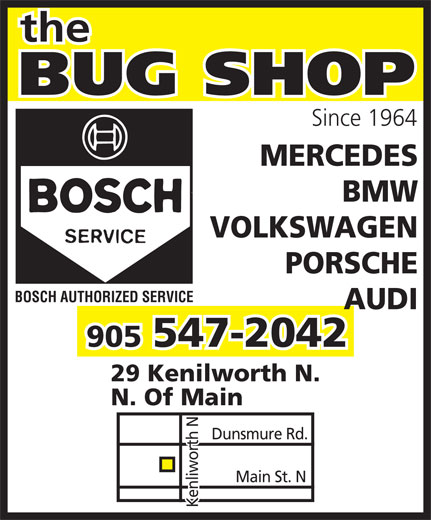 The Bug Shop (905-547-2042) - Annonce illustrée======= - Since 1964 MERCEDES BMW VOLKSWAGEN PORSCHE BOSCH AUTHORIZED SERVICE AUDI 547-2042 905 29 Kenilworth N. N. Of Main Dunsmure Rd. Main St. N Kenliworth N Since 1964 MERCEDES BMW VOLKSWAGEN PORSCHE BOSCH AUTHORIZED SERVICE AUDI 547-2042 905 29 Kenilworth N. N. Of Main Dunsmure Rd. Main St. N Kenliworth N