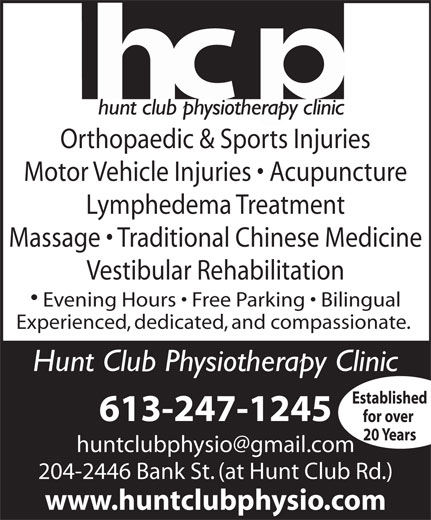 Hunt Club Physiotherapy Clinic (613-247-1245) - Display Ad - Orthopaedic & Sports Injuries Motor Vehicle Injuries   Acupuncture Lymphedema Treatment Massage   Traditional Chinese Medicine Vestibular Rehabilitation Evening Hours   Free Parking   Bilingual Experienced, dedicated, and compassionate. Hunt Club Physiotherapy Clinic Established 613-247-1245 20 Years 204-2446 Bank St. (at Hunt Club Rd.) www.huntclubphysio.com for over