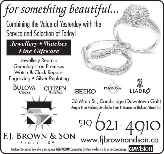 F J Brown & Son (519-621-4910) - Annonce illustrée======= - Combining the Value of Yesterday with the Service and Selection of Today! Jewellery   Watches Fine Giftware Jewellery Repairs Gemologist on Premises Watch & Clock Repairs Engraving   Silver Replating 36 Main St., Cambridge (Downtown Galt) Ample Free Parking Available Rear Entrance on Dickson Street Lot www.fjbrownandson.ca Custom Designed Jewellery using our GEMVISION Computer System exclusive to us in Cambridge. for something beautiful...
