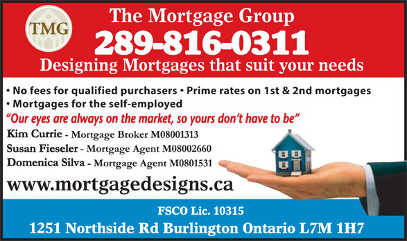 The Mortgage Group (905-333-0255) - Annonce illustrée======= - The Mortgage Group 289-816-0311 Designing Mortgages that suit your needs No fees for qualified purchasers   Prime rates on 1st & 2nd mortgages Mortgages for the self-employed www.mortgagedesigns.ca FSCO Lic. 10315 1251 Northside Rd Burlington Ontario L7M 1H7 The Mortgage Group 289-816-0311 Designing Mortgages that suit your needs No fees for qualified purchasers   Prime rates on 1st & 2nd mortgages Mortgages for the self-employed www.mortgagedesigns.ca FSCO Lic. 10315 1251 Northside Rd Burlington Ontario L7M 1H7