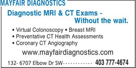 Mayfair Diagnostics (403-777-4674) - Display Ad - • Virtual Colonoscopy • Breast MRI • Preventative CT Health Assessments • Coronary CT Angiography www.mayfairdiagnostics.com Diagnostic MRI & CT Exams - Without the wait.