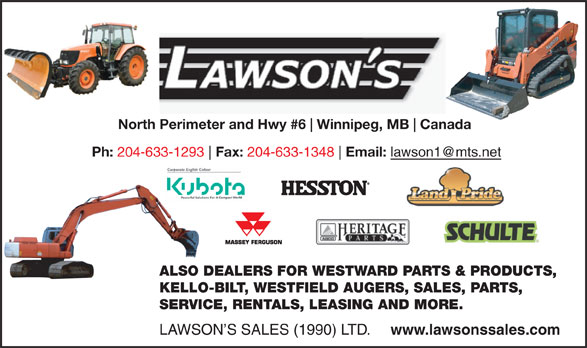 Lawson's Sales (1990) Ltd (204-633-1293) - Annonce illustrée======= - SERVICE, RENTALS, LEASING AND MORE. LAWSON S SALES (1990) LTD. www.lawsonssales.com North Perimeter and Hwy #6 Winnipeg, MB Canada Ph: 204-633-1293 Fax: 204-633-1348 Email: ALSO DEALERS FOR WESTWARD PARTS & PRODUCTS, KELLO-BILT, WESTFIELD AUGERS, SALES, PARTS, SERVICE, RENTALS, LEASING AND MORE. LAWSON S SALES (1990) LTD. www.lawsonssales.com North Perimeter and Hwy #6 Winnipeg, MB Canada Ph: 204-633-1293 Fax: 204-633-1348 Email: ALSO DEALERS FOR WESTWARD PARTS & PRODUCTS, KELLO-BILT, WESTFIELD AUGERS, SALES, PARTS,