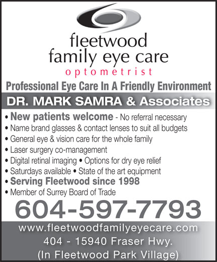 Fleetwood Family Eye Care (604-597-7793) - Annonce illustrée======= - Professional Eye Care In A Friendly EnvironmentProfessional Eye Care In A Friendly Environment DR. MARK SAMRA & Associates New patients welcome - No referral necessary Name brand glasses & contact lenses to suit all budgets General eye & vision care for the whole family Laser surgery co-management Digital retinal imaging   Options for dry eye relief Saturdays available   State of the art equipment Serving Fleetwood since 1998 Member of Surrey Board of Trade 604-597-7793 www.fleetwoodfamilyeyecare.com 404 - 15940 Fraser Hwy. (In Fleetwood Park Village) Professional Eye Care In A Friendly EnvironmentProfessional Eye Care In A Friendly Environment DR. MARK SAMRA & Associates New patients welcome - No referral necessary Name brand glasses & contact lenses to suit all budgets General eye & vision care for the whole family Laser surgery co-management Digital retinal imaging   Options for dry eye relief Saturdays available   State of the art equipment Serving Fleetwood since 1998 Member of Surrey Board of Trade 604-597-7793 www.fleetwoodfamilyeyecare.com 404 - 15940 Fraser Hwy. (In Fleetwood Park Village)