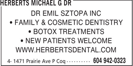 Herberts Michael G Dr (604-942-0323) - Display Ad - DR EMIL SZTOPA INC • FAMILY & COSMETIC DENTISTRY • BOTOX TREATMENTS • NEW PATIENTS WELCOME WWW.HERBERTSDENTAL.COM DR EMIL SZTOPA INC • FAMILY & COSMETIC DENTISTRY • BOTOX TREATMENTS • NEW PATIENTS WELCOME WWW.HERBERTSDENTAL.COM