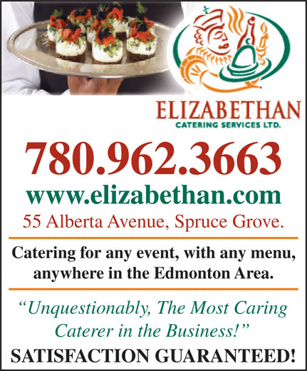 Elizabethan Catering Services Ltd (780-962-3663) - Display Ad - 780.962.3663 www.elizabethan.comzabethan.com 55 Alberta Avenue, Spruce Grove.venue, Spruce Grove. Catering for any event, with any menu, any event, with any menu, anywhere in the Edmonton Area.in the Edmonton Area. Unquestionably, The Most Caringbl The Mt Cari Caterer in the Business! SATISFACTION GUARANTEED! 780.962.3663 www.elizabethan.comzabethan.com 55 Alberta Avenue, Spruce Grove.venue, Spruce Grove. Catering for any event, with any menu, any event, with any menu, anywhere in the Edmonton Area.in the Edmonton Area. Unquestionably, The Most Caringbl The Mt Cari Caterer in the Business! SATISFACTION GUARANTEED!