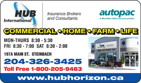 HUB International Insurance Brokers (204-326-3425) - Display Ad - COMMERCIAL   HOME   FARM   LIFE COMMERCIAL   HOME   FARM   LIFELAHMMMRCCOO MON-THURS  8:30 - 5:30 FRI  8:30 - 7:00  SAT  8:30 - 2:00 197A MAIN ST.  STEINBACH 204-326-3425 Toll Free 1-800-205-9463 www.hubhorizon.ca