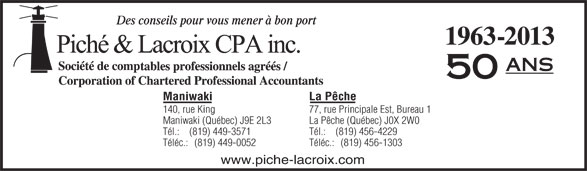 Piché & Lacroix CPA inc. (819-449-3571) - Annonce illustrée======= - Des conseils pour vous mener à bon port 1963-2013 ans 50 La PêcheManiwaki 77, rue Principale Est, Bureau 1140, rue King La Pêche (Québec) J0X 2W0Maniwaki (Québec) J9E 2L3 Tél.:    (819) 456-4229Tél.:    (819) 449-3571 Téléc.:   (819) 456-1303Téléc.:   (819) 449-0052 www.piche-lacroix.com Des conseils pour vous mener à bon port 1963-2013 ans 50 La PêcheManiwaki 77, rue Principale Est, Bureau 1140, rue King La Pêche (Québec) J0X 2W0Maniwaki (Québec) J9E 2L3 Tél.:    (819) 456-4229Tél.:    (819) 449-3571 Téléc.:   (819) 456-1303Téléc.:   (819) 449-0052 www.piche-lacroix.com