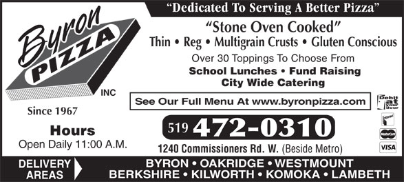 Byron Pizza Inc (519-472-0310) - Display Ad - Dedicated To Serving A Better Pizza Stone Oven Cooked Thin   Reg   Multigrain Crusts   Gluten Conscious Over 30 Toppings To Choose From School Lunches   Fund Raising City Wide Catering INC See Our Full Menu At www.byronpizza.com Since 1967 519 Hours 472-0310 Open Daily 11:00 A.M. 1240 Commissioners Rd. W. (Beside Metro) BYRON   OAKRIDGE   WESTMOUNT DELIVERY BERKSHIRE   KILWORTH   KOMOKA   LAMBETH AREAS
