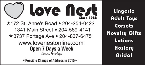 Love Nest (204-837-6475) - Display Ad - Lingerie Since 1988 Adult Toys 172 St. Anne s Road   204-254-0422 Corsets 1341 Main Street   204-589-4141 Novelty Gifts 3737 Portage Ave   204-837-6475 Lotions www.lovenestonline.com Hosiery Open 7 Days a Week Closed Holidays Bridal Possible Change of Address in 2015