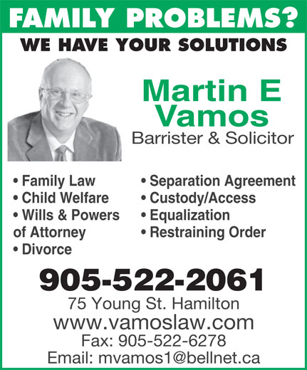 Vamos Martin (905-522-2061) - Display Ad - FAMILY PROBLEMS? WE HAVE YOUR SOLUTIONS Martin E Vamos Barrister & Solicitor Separation Agreement  Family Law Custody/Access  Child Welfare Equalization  Wills & Powers Restraining Orderof Attorney Divorce 905-522-2061 75 Young St. Hamilton www.vamoslaw.com Fax: 905-522-6278 FAMILY PROBLEMS? WE HAVE YOUR SOLUTIONS Martin E Vamos Barrister & Solicitor Separation Agreement  Family Law Custody/Access  Child Welfare Equalization  Wills & Powers Restraining Orderof Attorney Divorce 905-522-2061 75 Young St. Hamilton www.vamoslaw.com Fax: 905-522-6278