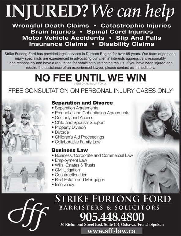 Strike Furlong Ford (905-448-4800) - Display Ad - NO FEE UNTIL WE WIN (PERSONAL INJURY ONLY) FREE CONSULTATION ON PERSONAL INJURY CASES ONLY Separation and Divorce Separation Agreements Prenuptial and Cohabitation Agreementsents Custody and Access Child and Spousal Support Property Division Divorce Children s Aid Proceedings Collaborative Family Law Business Law Business, Corporate and Commercial Law Law Employment Law Wills, Estates & Trusts Civil Litigation Construction Lien Real Estate and Mortgages Insolvency