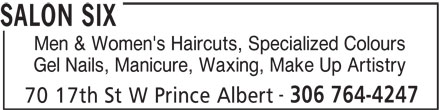 Salon Six (306-764-4247) - Display Ad - SALON SIX Men & Women's Haircuts, Specialized Colours Gel Nails, Manicure, Waxing, Make Up Artistry 306 764-4247 70 17th St W Prince Albert