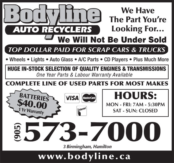 Bodyline Auto Recyclers (905-573-7000) - Display Ad - The Part You re Looking For... AUTO RECYCLERS We Will Not Be Under Sold TOP DOLLAR PAID FOR SCRAP CARS & TRUCKS Wheels   Lights   Auto Glass   A/C Parts   CD Players   Plus Much More HUGE IN-STOCK SELECTION OF QUALITY ENGINES & TRANSMISSIONS One Year Parts & Labour Warranty Available COMPLETE LINE OF USED PARTS FOR MOST MAKES BATTERIES$40.001 Yr Warranty HOURS: MON - FRI: 7AM - 5:30PM SAT - SUN: CLOSED 000 We Have (905)573-7 3 Birmingham, Hamilton www.bodyline.ca We Have The Part You re Looking For... AUTO RECYCLERS We Will Not Be Under Sold TOP DOLLAR PAID FOR SCRAP CARS & TRUCKS Wheels   Lights   Auto Glass   A/C Parts   CD Players   Plus Much More HUGE IN-STOCK SELECTION OF QUALITY ENGINES & TRANSMISSIONS One Year Parts & Labour Warranty Available COMPLETE LINE OF USED PARTS FOR MOST MAKES BATTERIES$40.001 Yr Warranty HOURS: MON - FRI: 7AM - 5:30PM SAT - SUN: CLOSED 000 (905)573-7 3 Birmingham, Hamilton www.bodyline.ca