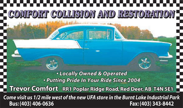 Comfort Collision & Restoration (403-342-0899) - Annonce illustrée======= - COMFORT COLLISION AND RESTORATION Locally Owned & Operated Putting Pride In Your Ride Since 2004 Trevor Comfort   RR1 Poplar Ridge Road, Red Deer, AB  T4N 5E1 Come visit us 1/2 mile west of the new UFA store in the Burnt Lake Industrial Park Bus: (403) 406-0636                                                                          Fax: (403) 343-8442
