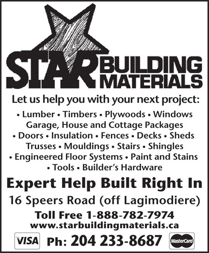 Star Building Materials (204-233-8687) - Annonce illustrée======= - Tools  Builder s Hardware Expert Help Built Right In 16 Speers Road (off Lagimodiere) Toll Free 1-888-782-7974 www.starbuildingmaterials.ca Ph: 204 233-8687 Let us help you with your next project: Lumber  Timbers  Plywoods  Windows Garage, House and Cottage Packages Doors  Insulation  Fences  Decks  Sheds Trusses  Mouldings  Stairs  Shingles Engineered Floor Systems  Paint and Stains