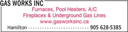 Gas Works Inc (905-628-5385) - Annonce illustrée======= - GAS WORKS INC GAS WORKS INC Fireplaces & Underground Gas Lines www.gasworksinc.ca Hamilton -------------------------- 905 628-5385 Furnaces, Pool Heaters, A/C Furnaces, Pool Heaters, A/C Fireplaces & Underground Gas Lines www.gasworksinc.ca Hamilton -------------------------- 905 628-5385