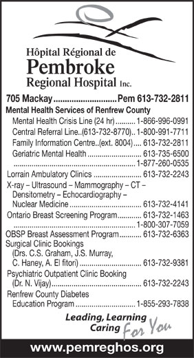 Hôpital Régional de Pembroke (613-732-2811) - Annonce illustrée======= - Hôpital Régional de Pembroke Regional Hospital Inc. 705 Mackay............................Pem 613-732-2811 Mental Health Services of Renfrew County Mental Health Crisis Line (24 hr)..........1-866-996-0991 Central Referral Line..(613-732-8770)..1-800-991-7711 Family Information Centre..(ext. 8004)....613-732-2811 Geriatric Mental Health...........................613-735-6500 .............................................................1-877-260-0535 Lorrain Ambulatory Clinics........................613-732-2243 X-ray - Ultrasound - Mammography - CT - Densitometry - Echocardiography - Nuclear Medicine....................................613-732-4141 Ontario Breast Screening Program............613-732-1463 .............................................................1-800-307-7059 OBSP Breast Assessment Program...........613-732-6363 Surgical Clinic Bookings (Drs. C.S. Graham, J.S. Murray, C. Haney, A. El fitori)...............................613-732-9381 Psychiatric Outpatient Clinic Booking (Dr. N. Vijay).............................................613-732-2243 Renfrew County Diabetes Education Program..............................1-855-293-7838 Leading, Learning Caring www.pemreghos.org