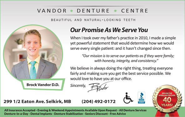 Vandor Denture Centre (204-482-6698) - Display Ad - Our Promise As We Serve You Brock Vandor D.D. 299 1/2 Eaton Ave. Selkirk, MB          (204) 492-0172