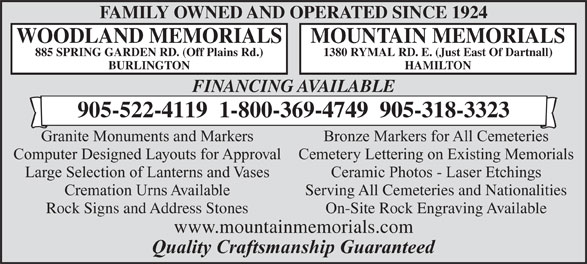 Woodland Memorials (905-522-4119) - Annonce illustrée======= - FAMILY OWNED AND OPERATED SINCE 1924 WOODLAND MEMORIALS MOUNTAIN MEMORIALS 885 SPRING GARDEN RD. (Off Plains Rd.) 1380 RYMAL RD. E. (Just East Of Dartnall) BURLINGTON HAMILTON FINANCING AVAILABLE 905-522-4119  1-800-369-4749  905-318-3323 Granite Monuments and Markers Bronze Markers for All Cemeteries Computer Designed Layouts for ApprovalCemetery Lettering on Existing Memorials Large Selection of Lanterns and Vases Ceramic Photos - Laser Etchings Cremation Urns Available Serving All Cemeteries and Nationalities Rock Signs and Address Stones On-Site Rock Engraving Available www.mountainmemorials.com Quality Craftsmanship Guaranteed