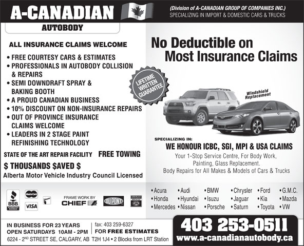 A-Canadian Autobody (403-253-0511) - Display Ad - Hyundai Isuzu Jaguar Kia Mazda Mercedes  Nissan Porsche Saturn Toyota VW fax: 403 259-6327 IN BUSINESS FOR 23 YEARS 403 253-0511 FOR FREE ESTIMATES OPEN SATURDAYS  10AM - 2PM ND 6224 - 2 STREET SE, CALGARY, AB  T2H 1J4   2 Blocks from LRT Station www.a-canadianautobody.ca SEMI DOWNDRAFT SPRAY & LIFETIME WRITTEN BAKING BOOTH Windshield GUARANTEE Replacement A PROUD CANADIAN BUSINESS 10% DISCOUNT ON NON-INSURANCE REPAIRS OUT OF PROVINCE INSURANCE CLAIMS WELCOME LEADERS IN 2 STAGE PAINT SPECIALIZING IN: REFINISHING TECHNOLOGY WE HONOUR ICBC, SGI, MPI & USA CLAIMS STATE OF THE ART REPAIR FACILITY FREE TOWING Your 1-Stop Service Centre, For Body Work, Painting, Glass Replacement. $ THOUSANDS $AVED $ Body Repairs for All Makes & Models of Cars & Trucks Alberta Motor Vehicle Industry Council Licensed Acura Audi & REPAIRS BMW Chrysler Ford G.M.C. Honda (Division of A-CANADIAN GROUP OF COMPANIES INC.) SPECIALIZING IN IMPORT & DOMESTIC CARS & TRUCKS A-CANADIAN AUTOBODY ALL INSURANCE CLAIMS WELCOME No Deductible on FREE COURTESY CARS & ESTIMATES Most Insurance Claims PROFESSIONALS IN AUTOBODY COLLISION