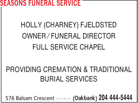 Seasons Funeral Service (204-444-5444) - Annonce illustrée======= - HOLLY (CHARNEY) FJELDSTED OWNER / FUNERAL DIRECTOR FULL SERVICE CHAPEL PROVIDING CREMATION & TRADITIONAL BURIAL SERVICES HOLLY (CHARNEY) FJELDSTED OWNER / FUNERAL DIRECTOR FULL SERVICE CHAPEL PROVIDING CREMATION & TRADITIONAL BURIAL SERVICES