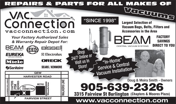 The Vac Connection (905-639-2326) - Display Ad - Store! Service & CentralServ Vacuum InstallationVacu Shop Doug & Moira Smith - OwnersDoug & Moira METRO SK 905-639-232690563923 (Chapters & Moores Plaza) CUMBERLAND 3315 Fairview St Burlington www.vacconnection.com REPAIRS & PARTS FOR ALL MAKES OF SINCE 1998 Largest Selection of Vacuum Bags, Belts, Filters and Accessories in the Area FACTORY Your Factory Authorized Sales SAVINGS & Warranty Repair Depot For: DIRECT TO YOU 24/7 Online orVisit us In In-Home   I